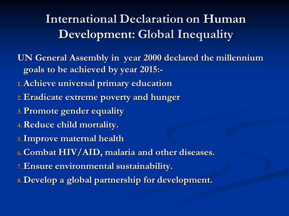 International Declaration on Human Development: Global Inequality UN General Assembly in year 2000 declared the millennium goals to be achieved by year 2015:- 1.