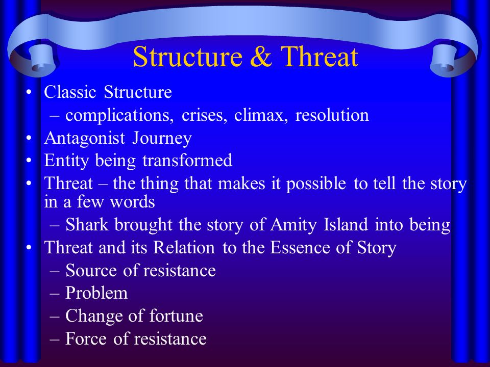 Structure & Threat Classic Structure –complications, crises, climax, resolution Antagonist Journey Entity being transformed Threat – the thing that makes it possible to tell the story in a few words –Shark brought the story of Amity Island into being Threat and its Relation to the Essence of Story –Source of resistance –Problem –Change of fortune –Force of resistance