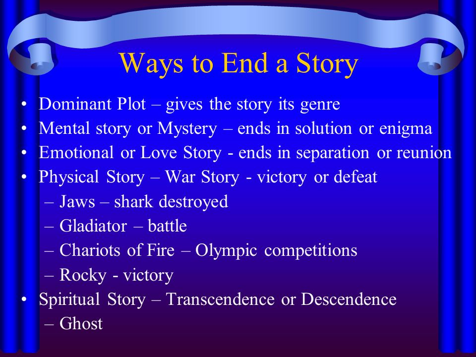 Ways to End a Story Dominant Plot – gives the story its genre Mental story or Mystery – ends in solution or enigma Emotional or Love Story - ends in separation or reunion Physical Story – War Story - victory or defeat –Jaws – shark destroyed –Gladiator – battle –Chariots of Fire – Olympic competitions –Rocky - victory Spiritual Story – Transcendence or Descendence –Ghost