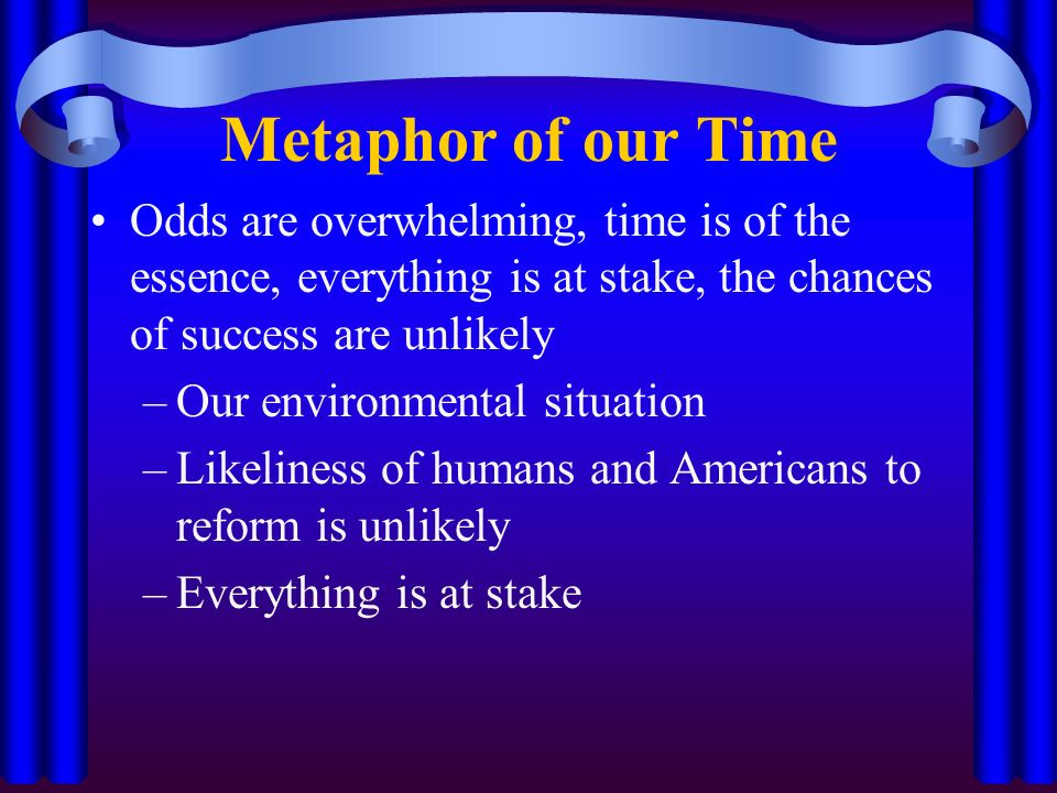Metaphor of our Time Odds are overwhelming, time is of the essence, everything is at stake, the chances of success are unlikely –Our environmental situation –Likeliness of humans and Americans to reform is unlikely –Everything is at stake