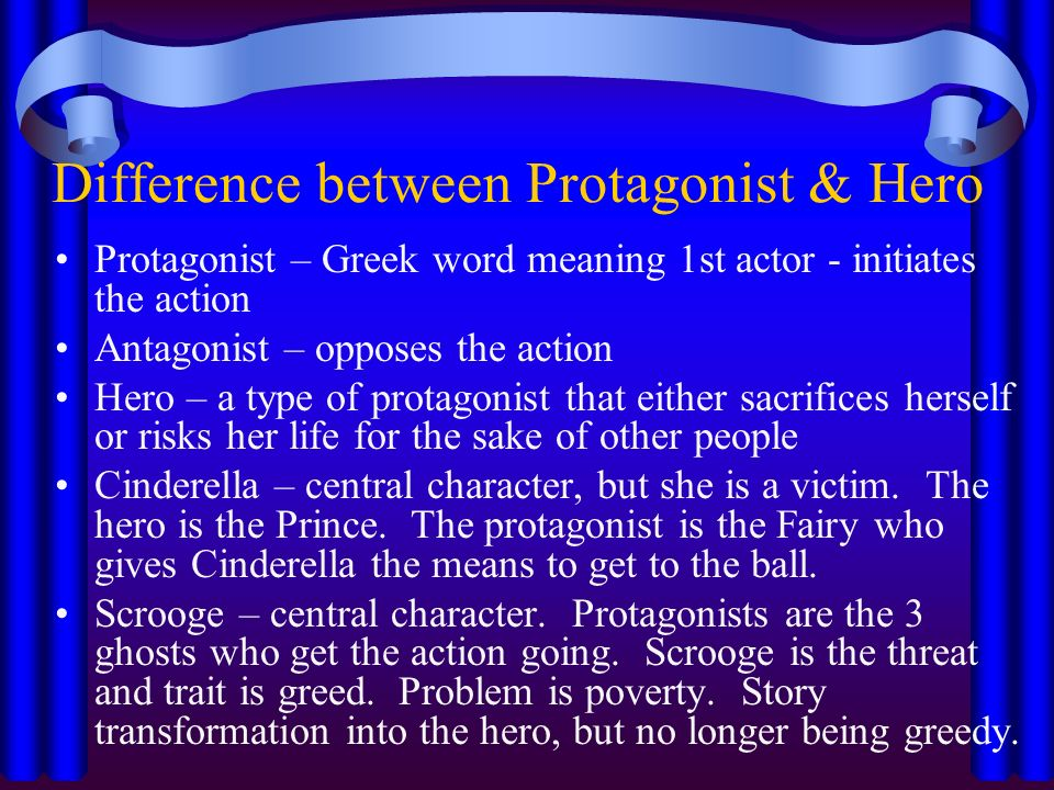 Difference between Protagonist & Hero Protagonist – Greek word meaning 1st actor - initiates the action Antagonist – opposes the action Hero – a type of protagonist that either sacrifices herself or risks her life for the sake of other people Cinderella – central character, but she is a victim.