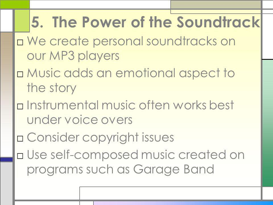 5. The Power of the Soundtrack We create personal soundtracks on our MP3 players Music adds an emotional aspect to the story Instrumental music often