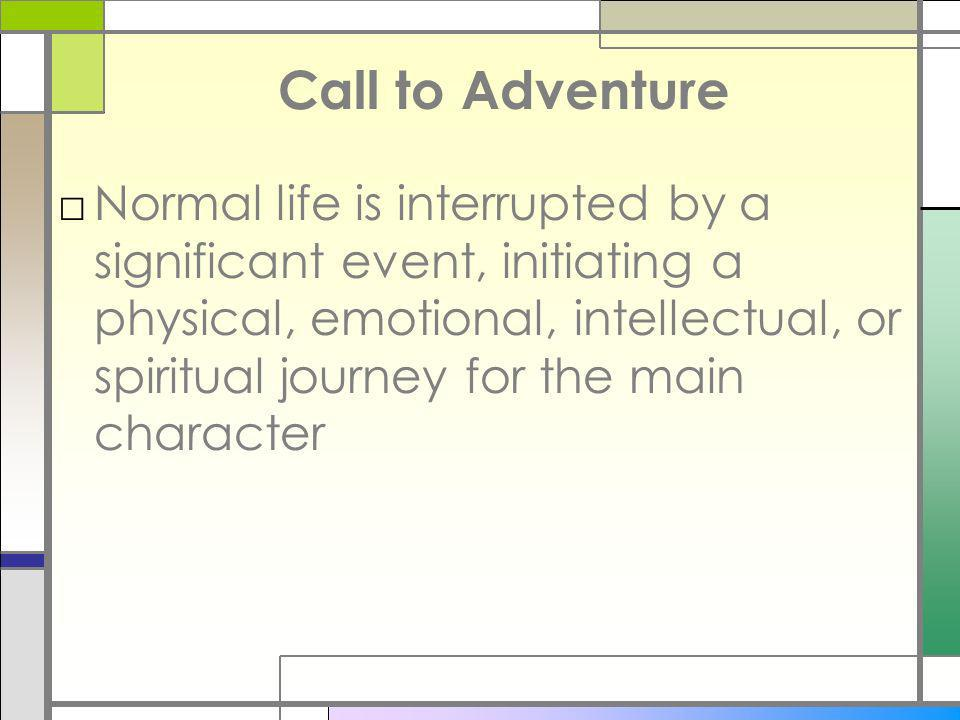 Call to Adventure Normal life is interrupted by a significant event, initiating a physical, emotional, intellectual, or spiritual journey for the main