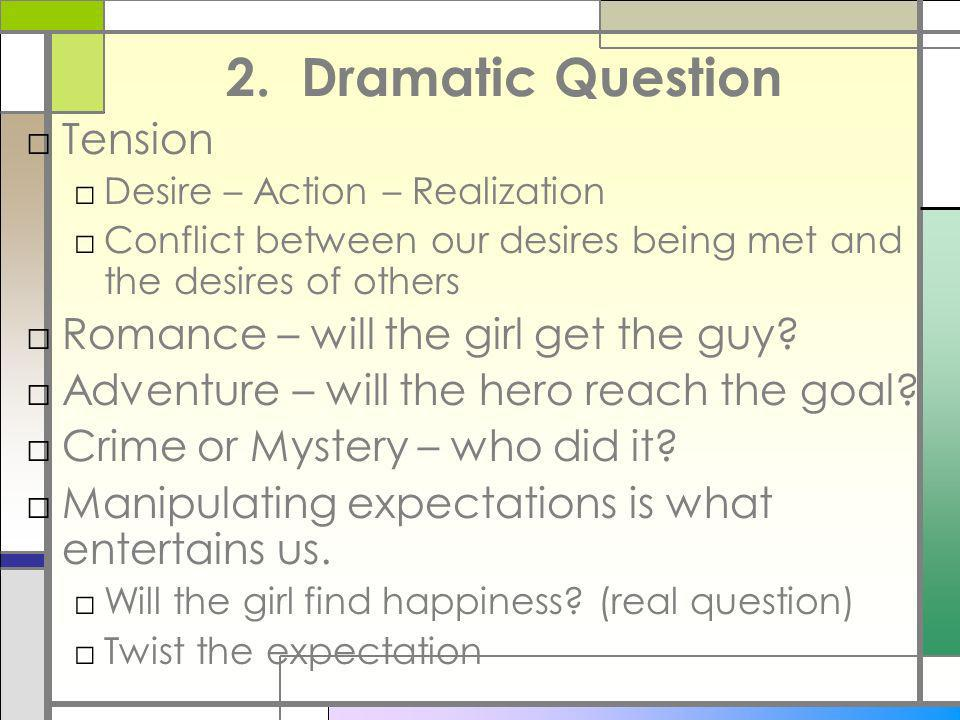 2. Dramatic Question Tension Desire – Action – Realization Conflict between our desires being met and the desires of others Romance – will the girl ge