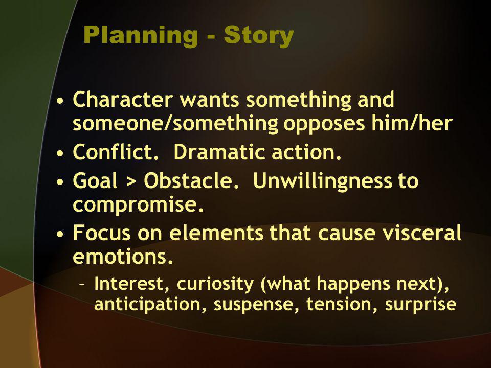 Planning - Story Character wants something and someone/something opposes him/her Conflict. Dramatic action. Goal > Obstacle. Unwillingness to compromi