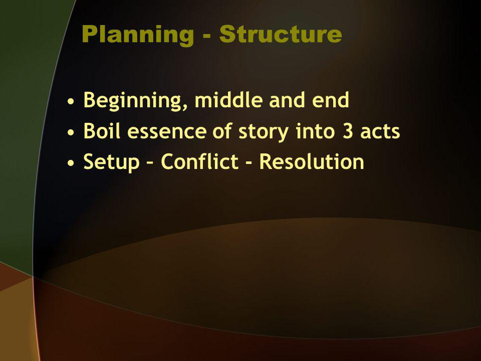 Planning - Structure Beginning, middle and end Boil essence of story into 3 acts Setup – Conflict - Resolution