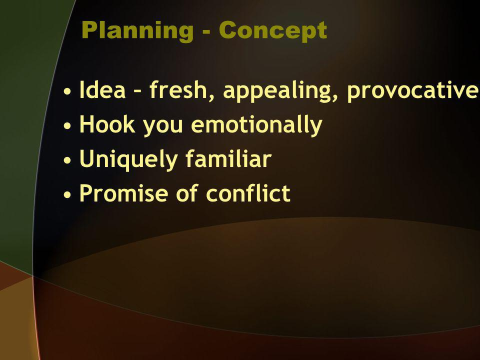 Planning - Concept Idea – fresh, appealing, provocative Hook you emotionally Uniquely familiar Promise of conflict