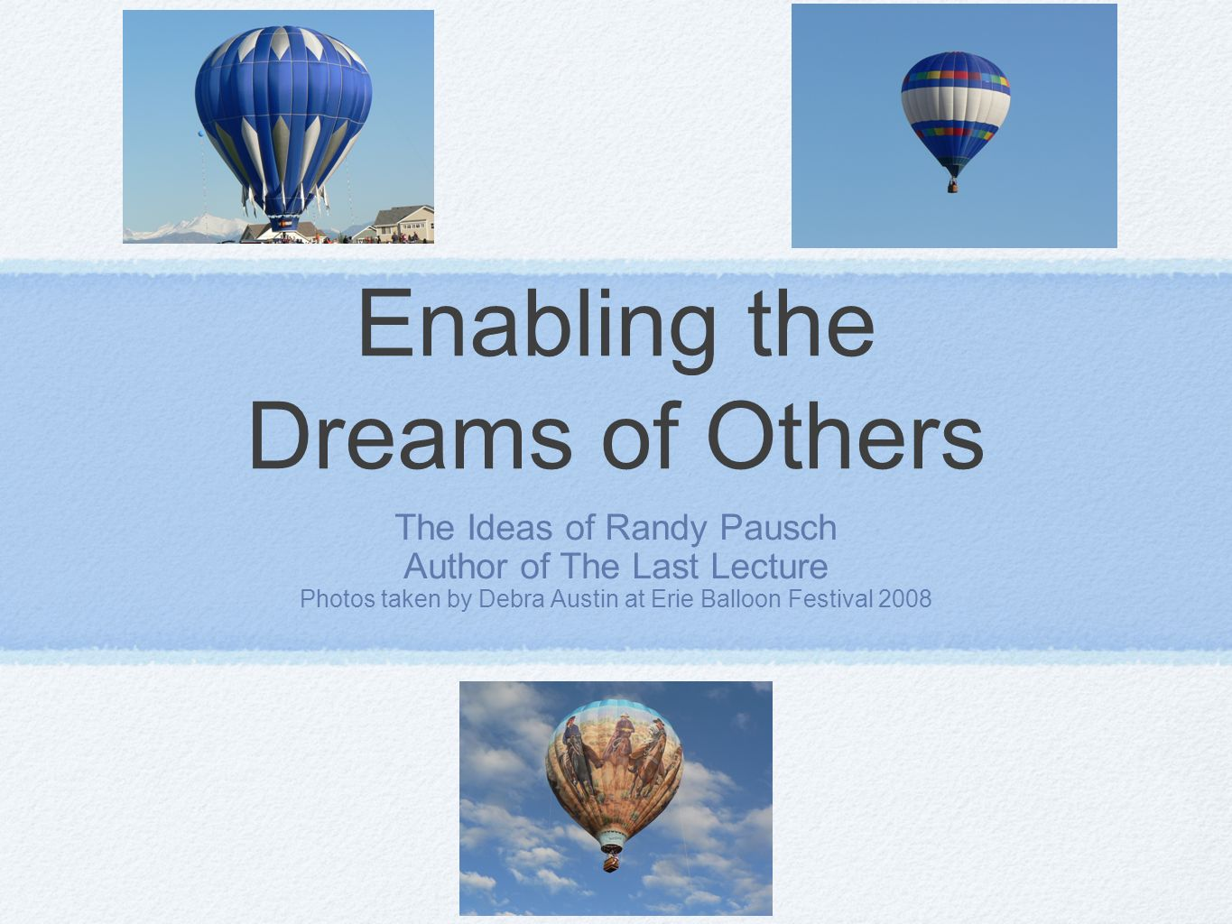 Enabling the Dreams of Others The Ideas of Randy Pausch Author of The Last Lecture Photos taken by Debra Austin at Erie Balloon Festival 2008