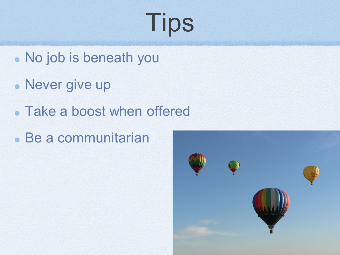 Tips No job is beneath you Never give up Take a boost when offered Be a communitarian