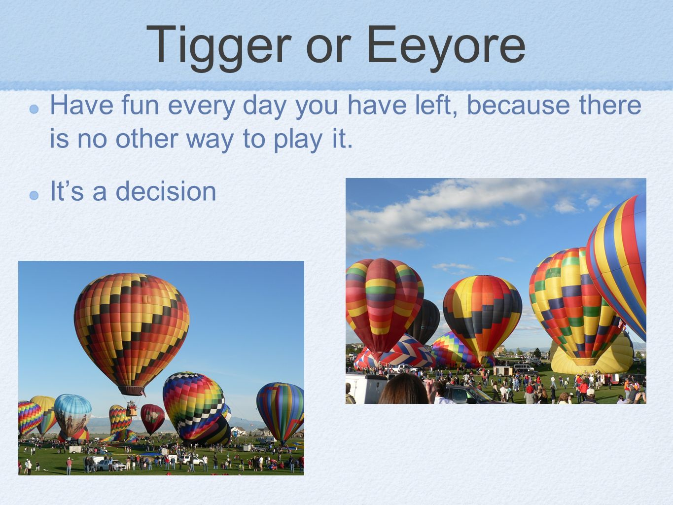 Tigger or Eeyore Have fun every day you have left, because there is no other way to play it. Its a decision