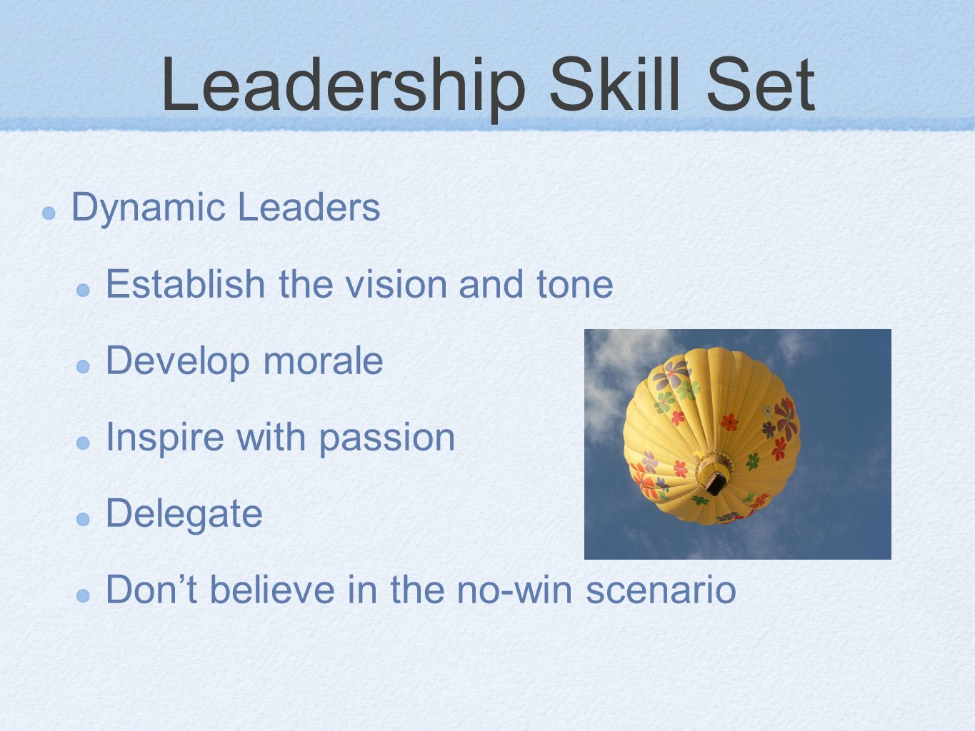 Leadership Skill Set Dynamic Leaders Establish the vision and tone Develop morale Inspire with passion Delegate Dont believe in the no-win scenario