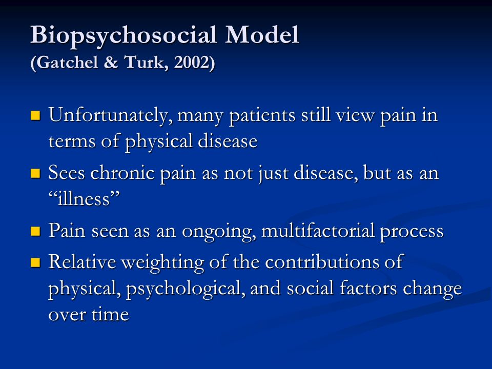 Biopsychosocial Model (Gatchel & Turk, 2002) Unfortunately, many patients still view pain in terms of physical disease Unfortunately, many patients still view pain in terms of physical disease Sees chronic pain as not just disease, but as an illness Sees chronic pain as not just disease, but as an illness Pain seen as an ongoing, multifactorial process Pain seen as an ongoing, multifactorial process Relative weighting of the contributions of physical, psychological, and social factors change over time Relative weighting of the contributions of physical, psychological, and social factors change over time