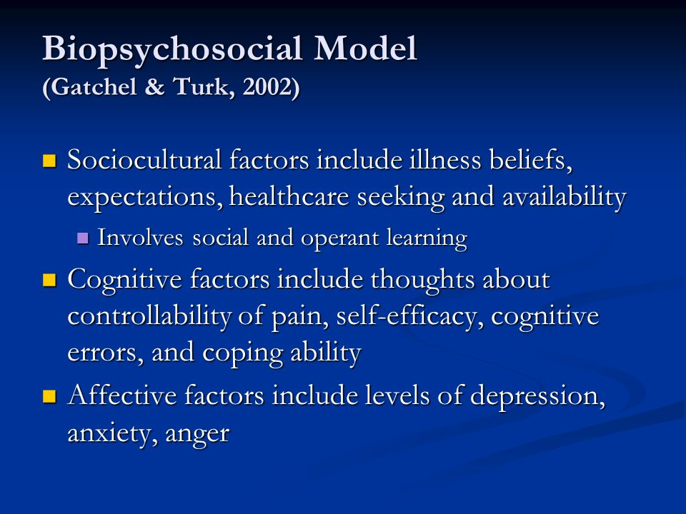 Biopsychosocial Model (Gatchel & Turk, 2002) Sociocultural factors include illness beliefs, expectations, healthcare seeking and availability Sociocultural factors include illness beliefs, expectations, healthcare seeking and availability Involves social and operant learning Involves social and operant learning Cognitive factors include thoughts about controllability of pain, self-efficacy, cognitive errors, and coping ability Cognitive factors include thoughts about controllability of pain, self-efficacy, cognitive errors, and coping ability Affective factors include levels of depression, anxiety, anger Affective factors include levels of depression, anxiety, anger