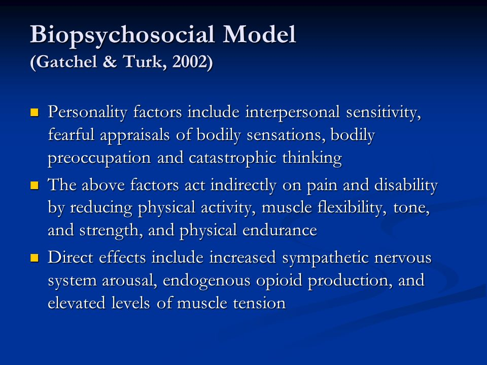 Biopsychosocial Model (Gatchel & Turk, 2002) Personality factors include interpersonal sensitivity, fearful appraisals of bodily sensations, bodily preoccupation and catastrophic thinking Personality factors include interpersonal sensitivity, fearful appraisals of bodily sensations, bodily preoccupation and catastrophic thinking The above factors act indirectly on pain and disability by reducing physical activity, muscle flexibility, tone, and strength, and physical endurance The above factors act indirectly on pain and disability by reducing physical activity, muscle flexibility, tone, and strength, and physical endurance Direct effects include increased sympathetic nervous system arousal, endogenous opioid production, and elevated levels of muscle tension Direct effects include increased sympathetic nervous system arousal, endogenous opioid production, and elevated levels of muscle tension
