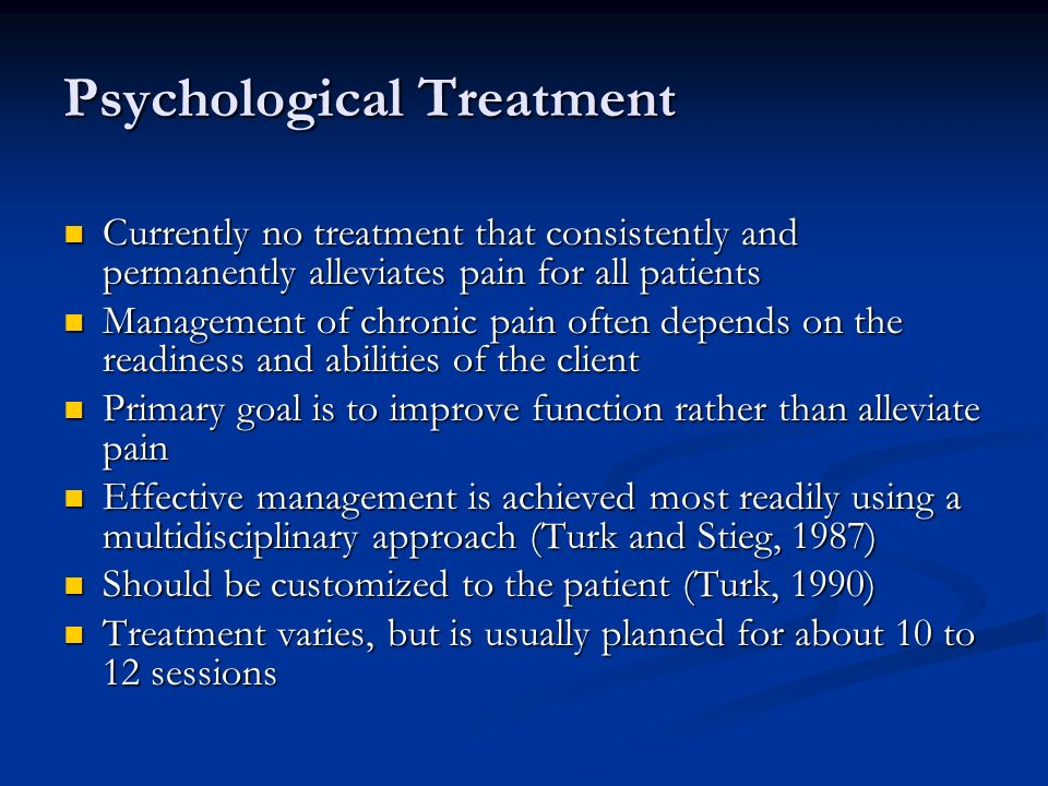 Psychological Treatment Currently no treatment that consistently and permanently alleviates pain for all patients Currently no treatment that consistently and permanently alleviates pain for all patients Management of chronic pain often depends on the readiness and abilities of the client Management of chronic pain often depends on the readiness and abilities of the client Primary goal is to improve function rather than alleviate pain Primary goal is to improve function rather than alleviate pain Effective management is achieved most readily using a multidisciplinary approach (Turk and Stieg, 1987) Effective management is achieved most readily using a multidisciplinary approach (Turk and Stieg, 1987) Should be customized to the patient (Turk, 1990) Should be customized to the patient (Turk, 1990) Treatment varies, but is usually planned for about 10 to 12 sessions Treatment varies, but is usually planned for about 10 to 12 sessions