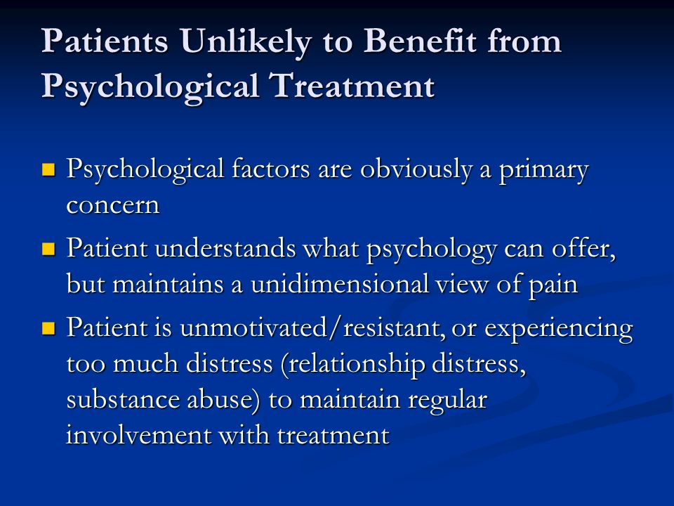 Patients Unlikely to Benefit from Psychological Treatment Psychological factors are obviously a primary concern Psychological factors are obviously a primary concern Patient understands what psychology can offer, but maintains a unidimensional view of pain Patient understands what psychology can offer, but maintains a unidimensional view of pain Patient is unmotivated/resistant, or experiencing too much distress (relationship distress, substance abuse) to maintain regular involvement with treatment Patient is unmotivated/resistant, or experiencing too much distress (relationship distress, substance abuse) to maintain regular involvement with treatment