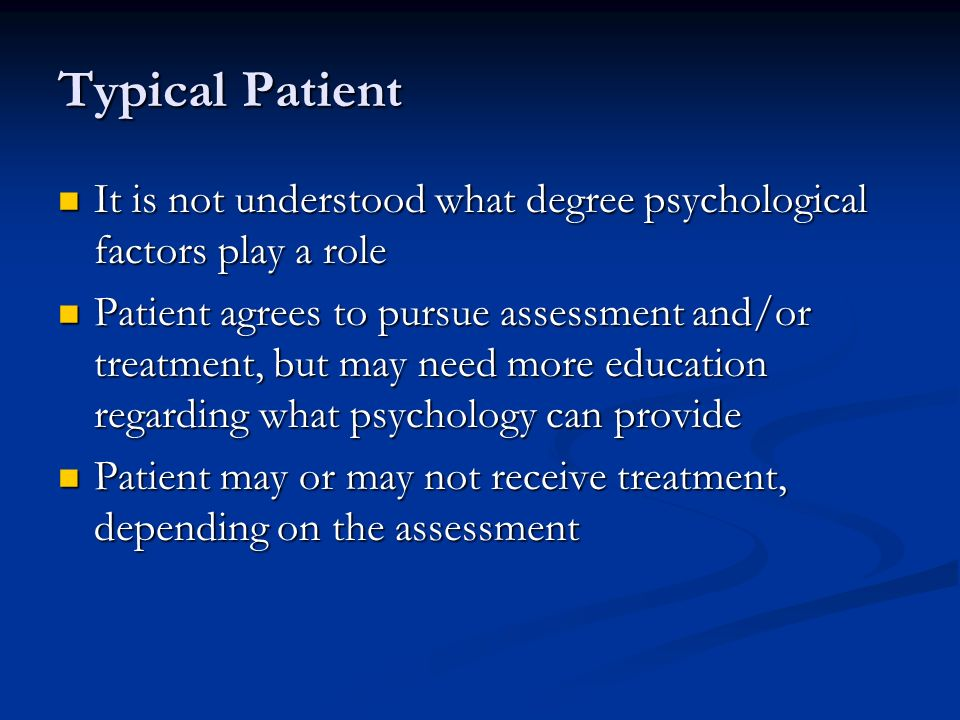 Typical Patient It is not understood what degree psychological factors play a role It is not understood what degree psychological factors play a role Patient agrees to pursue assessment and/or treatment, but may need more education regarding what psychology can provide Patient agrees to pursue assessment and/or treatment, but may need more education regarding what psychology can provide Patient may or may not receive treatment, depending on the assessment Patient may or may not receive treatment, depending on the assessment