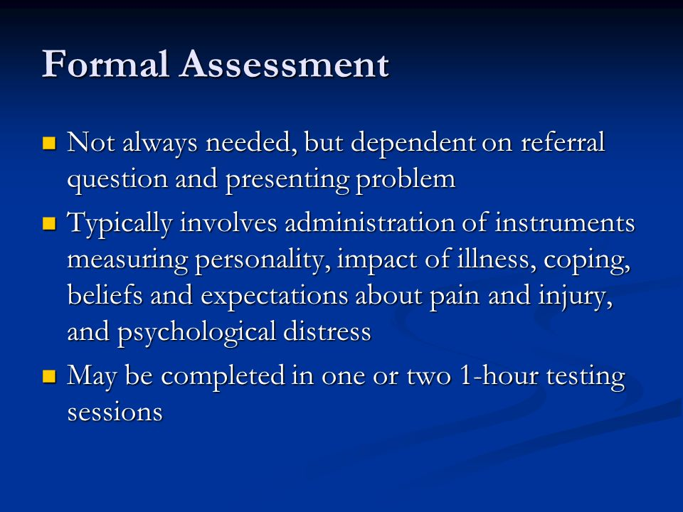Formal Assessment Not always needed, but dependent on referral question and presenting problem Not always needed, but dependent on referral question and presenting problem Typically involves administration of instruments measuring personality, impact of illness, coping, beliefs and expectations about pain and injury, and psychological distress Typically involves administration of instruments measuring personality, impact of illness, coping, beliefs and expectations about pain and injury, and psychological distress May be completed in one or two 1-hour testing sessions May be completed in one or two 1-hour testing sessions