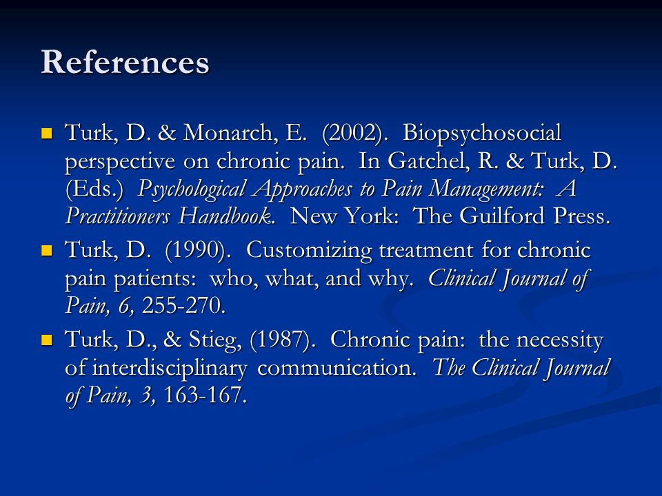 References Turk, D. & Monarch, E. (2002). Biopsychosocial perspective on chronic pain.