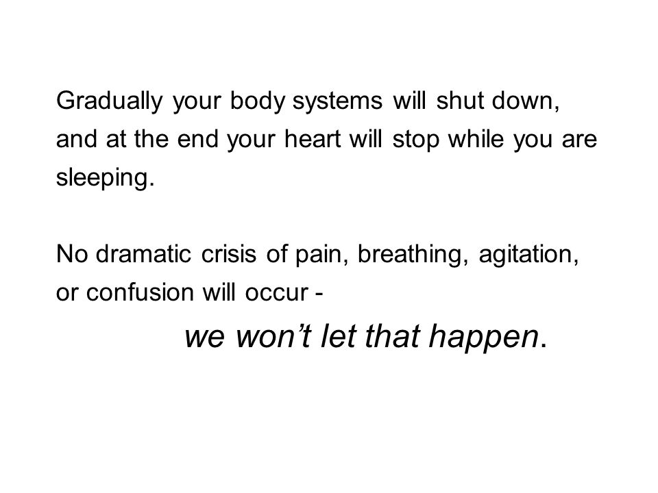 Gradually your body systems will shut down, and at the end your heart will stop while you are sleeping. No dramatic crisis of pain, breathing, agitati