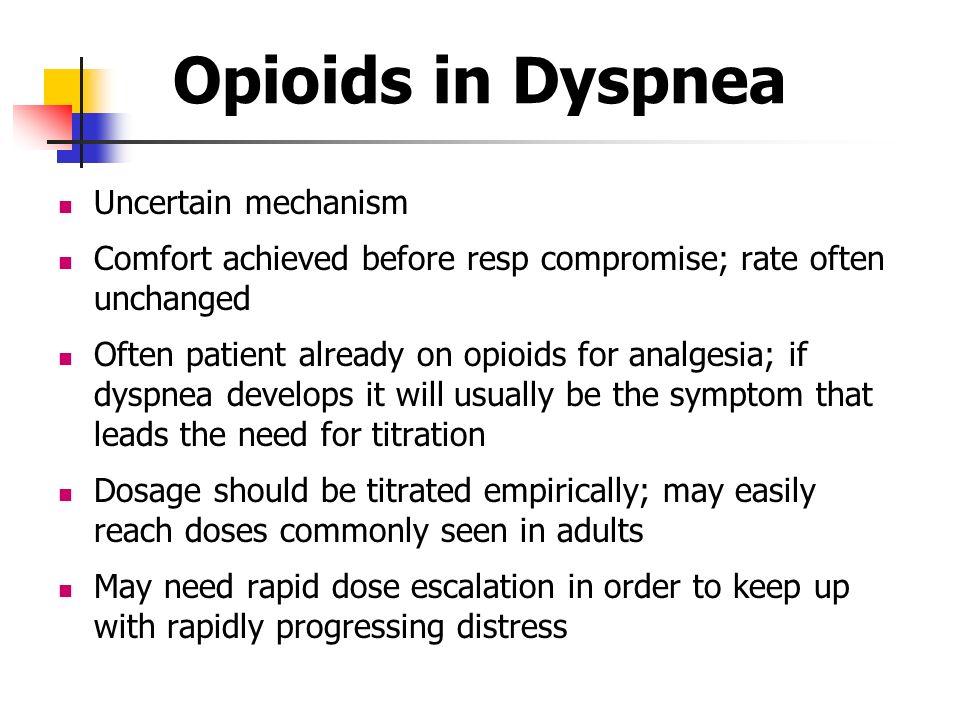 Opioids in Dyspnea Uncertain mechanism Comfort achieved before resp compromise; rate often unchanged Often patient already on opioids for analgesia; i