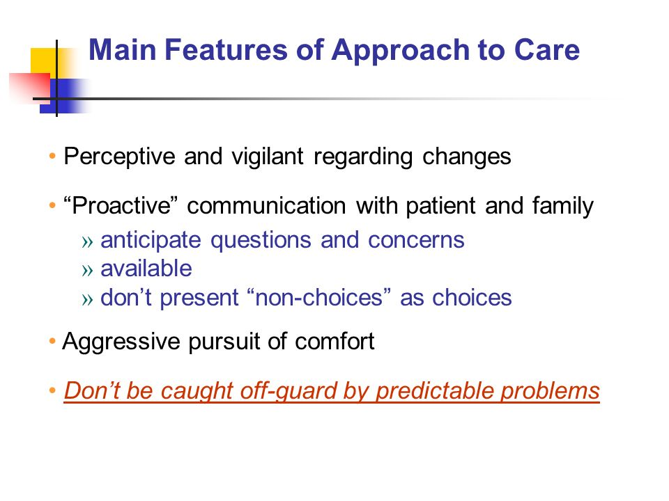 Main Features of Approach to Care Perceptive and vigilant regarding changes Proactive communication with patient and family » anticipate questions and