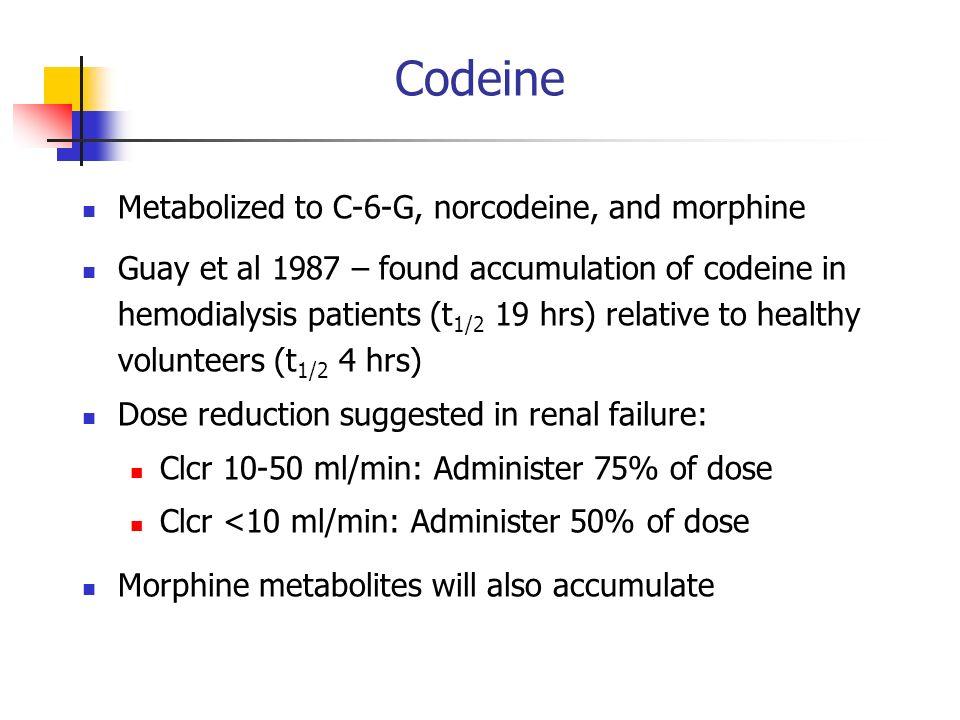 Codeine Metabolized to C-6-G, norcodeine, and morphine Guay et al 1987 – found accumulation of codeine in hemodialysis patients (t 1/2 19 hrs) relativ