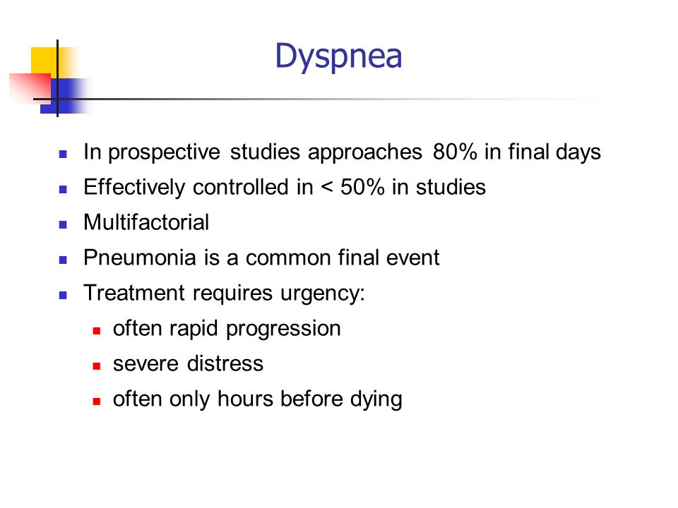 Dyspnea In prospective studies approaches 80% in final days Effectively controlled in < 50% in studies Multifactorial Pneumonia is a common final even