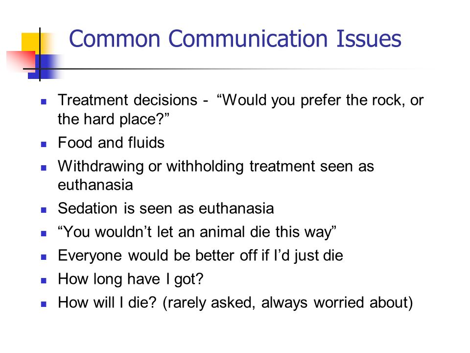 Common Communication Issues Treatment decisions - Would you prefer the rock, or the hard place? Food and fluids Withdrawing or withholding treatment s