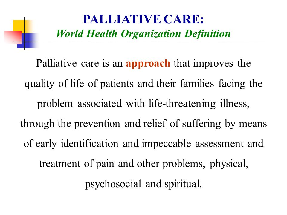 PALLIATIVE CARE: World Health Organization Definition Palliative care is an approach that improves the quality of life of patients and their families