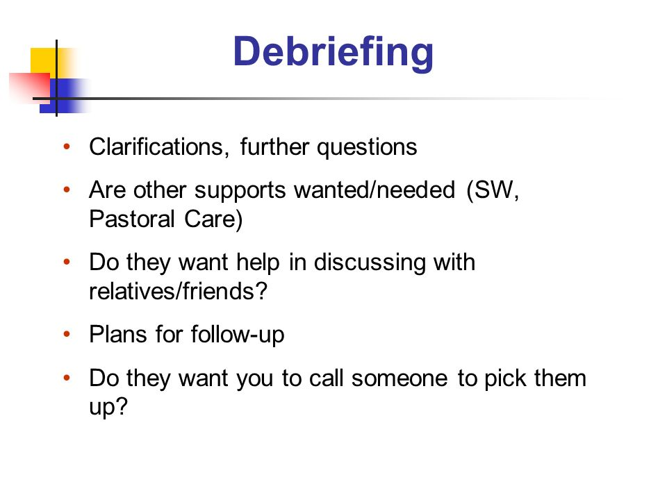 Debriefing Clarifications, further questions Are other supports wanted/needed (SW, Pastoral Care) Do they want help in discussing with relatives/frien