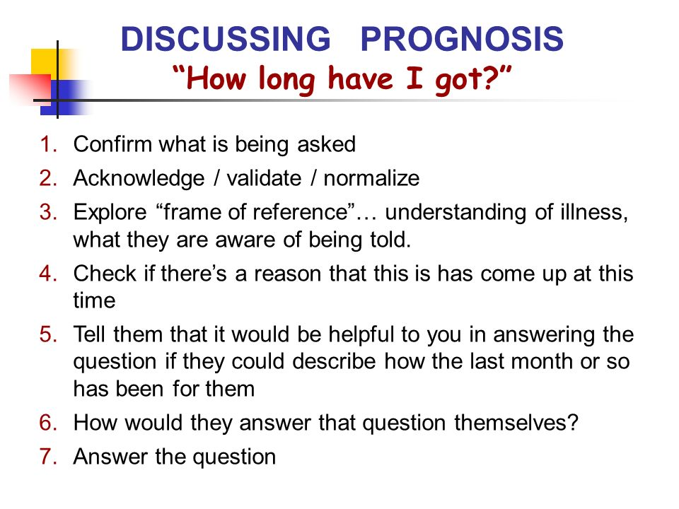 How long have I got? DISCUSSING PROGNOSIS 1.Confirm what is being asked 2.Acknowledge / validate / normalize 3.Explore frame of reference… understandi