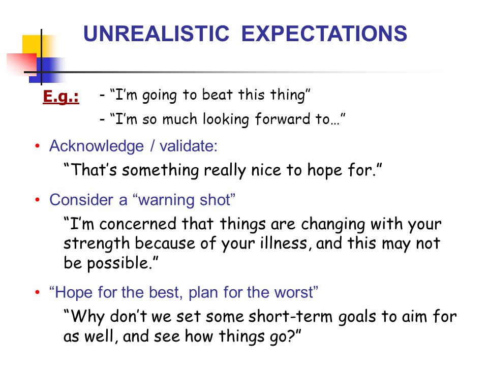 UNREALISTIC EXPECTATIONS Acknowledge / validate: Thats something really nice to hope for.
