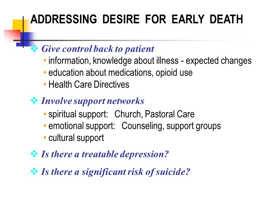 ADDRESSING DESIRE FOR EARLY DEATH Give control back to patient information, knowledge about illness - expected changes education about medications, op