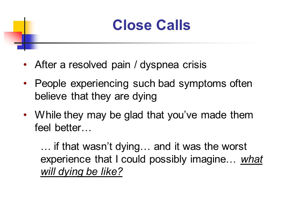Close Calls After a resolved pain / dyspnea crisis People experiencing such bad symptoms often believe that they are dying While they may be glad that youve made them feel better… … if that wasnt dying… and it was the worst experience that I could possibly imagine… what will dying be like?