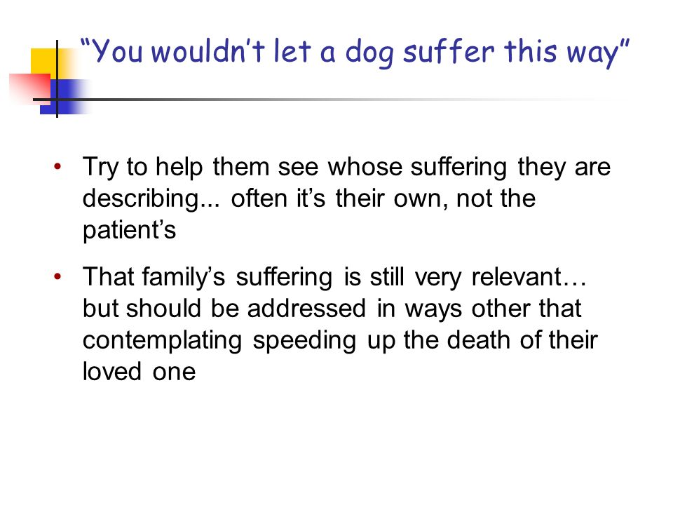 You wouldnt let a dog suffer this way Try to help them see whose suffering they are describing...