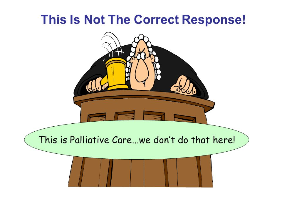 This is Palliative Care...we dont do that here! This Is Not The Correct Response!