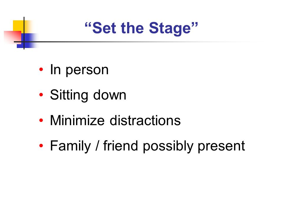 Set the Stage In person Sitting down Minimize distractions Family / friend possibly present