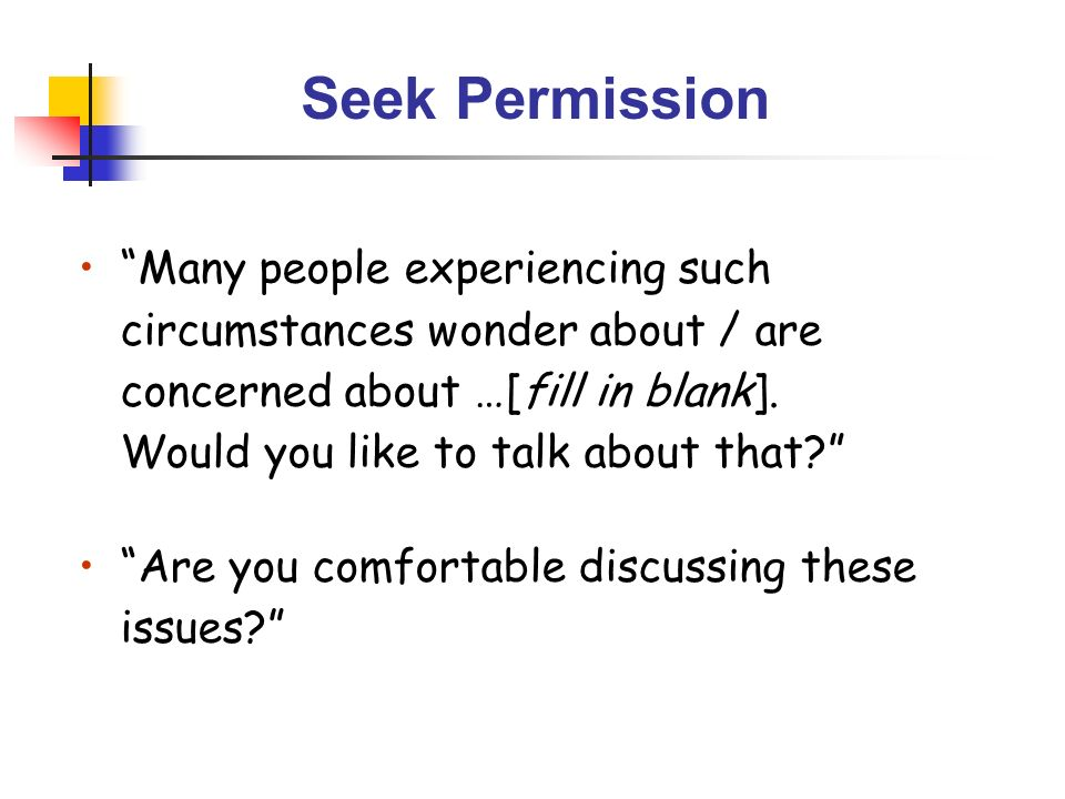Seek Permission Many people experiencing such circumstances wonder about / are concerned about …[fill in blank]. Would you like to talk about that? Ar