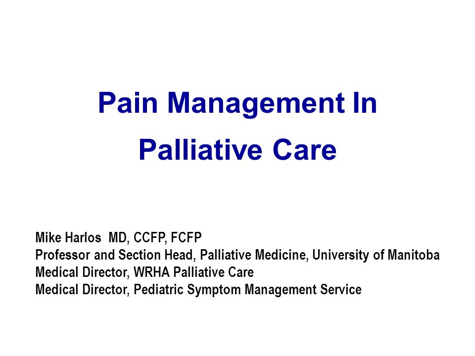 Pain Management In Palliative Care Mike Harlos MD, CCFP, FCFP Professor and Section Head, Palliative Medicine, University of Manitoba Medical Director
