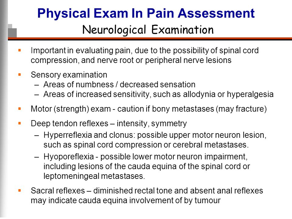 Physical Exam In Pain Assessment Neurological Examination Important in evaluating pain, due to the possibility of spinal cord compression, and nerve r