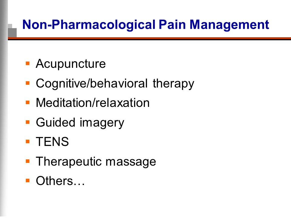 Non-Pharmacological Pain Management Acupuncture Cognitive/behavioral therapy Meditation/relaxation Guided imagery TENS Therapeutic massage Others…