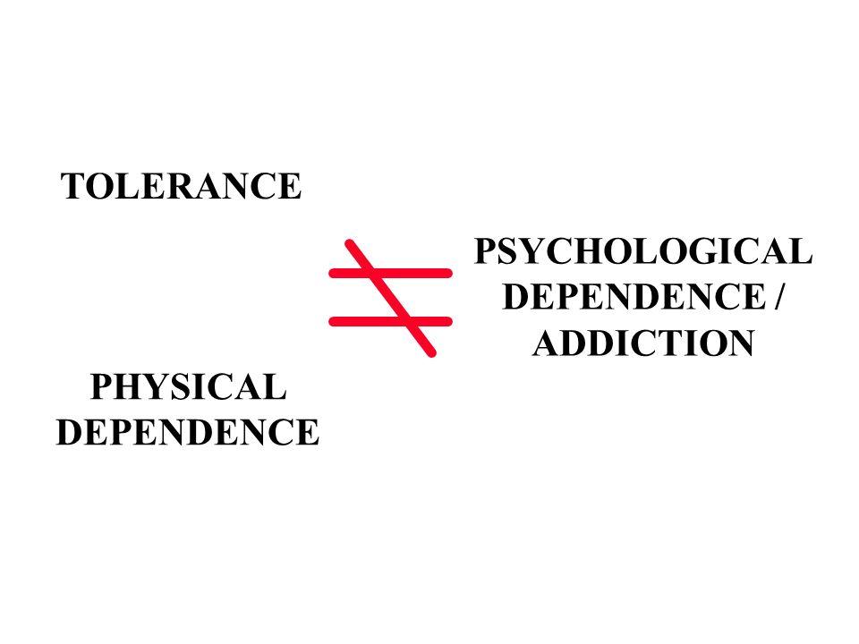 TOLERANCE PHYSICAL DEPENDENCE PSYCHOLOGICAL DEPENDENCE / ADDICTION