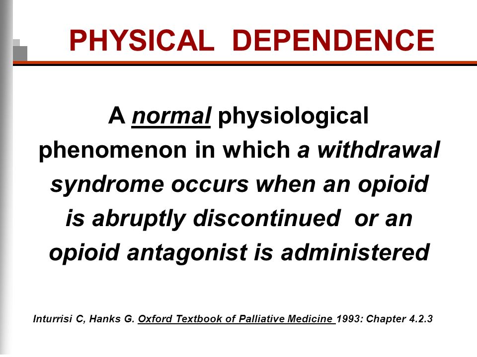 PHYSICAL DEPENDENCE A normal physiological phenomenon in which a withdrawal syndrome occurs when an opioid is abruptly discontinued or an opioid antag