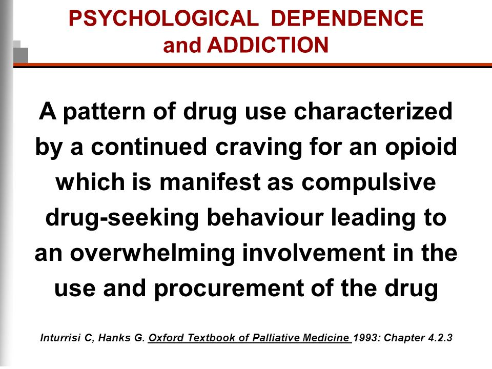 PSYCHOLOGICAL DEPENDENCE and ADDICTION A pattern of drug use characterized by a continued craving for an opioid which is manifest as compulsive drug-s