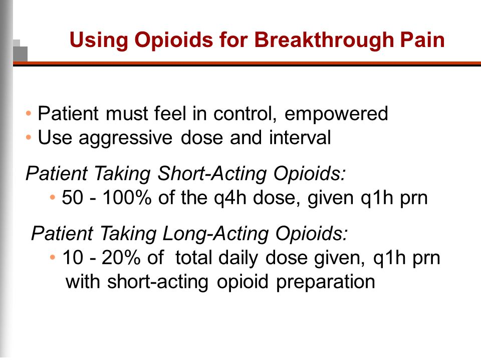 Using Opioids for Breakthrough Pain Patient must feel in control, empowered Use aggressive dose and interval Patient Taking Short-Acting Opioids: 50 -