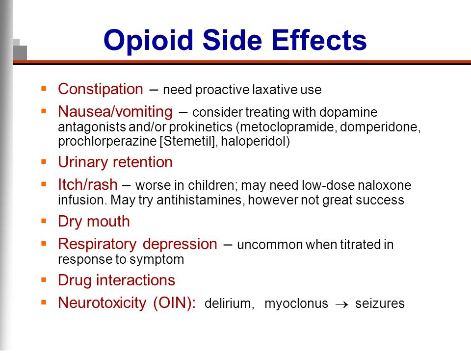 Opioid Side Effects Constipation – need proactive laxative use Nausea/vomiting – consider treating with dopamine antagonists and/or prokinetics (metoc