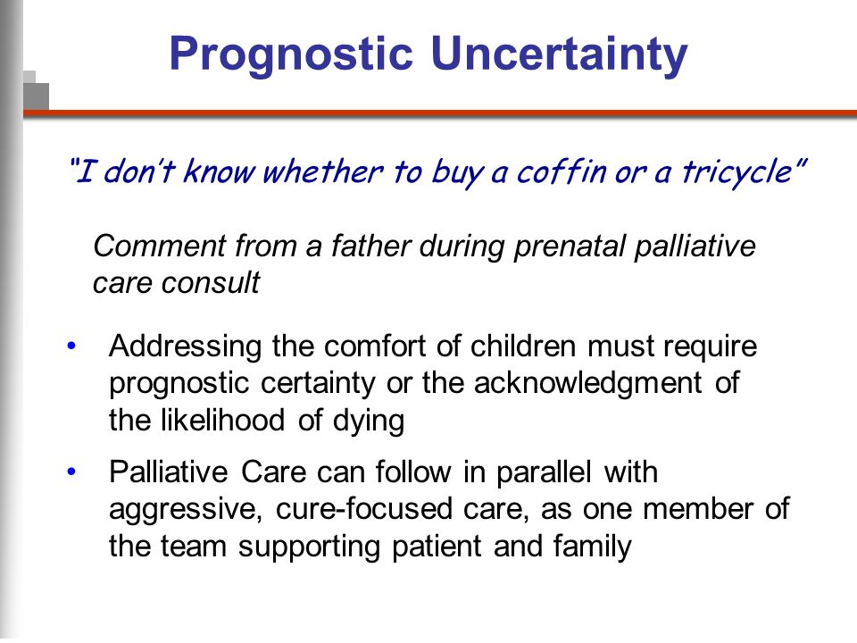 Prognostic Uncertainty I dont know whether to buy a coffin or a tricycle Comment from a father during prenatal palliative care consult Addressing the comfort of children must require prognostic certainty or the acknowledgment of the likelihood of dying Palliative Care can follow in parallel with aggressive, cure-focused care, as one member of the team supporting patient and family