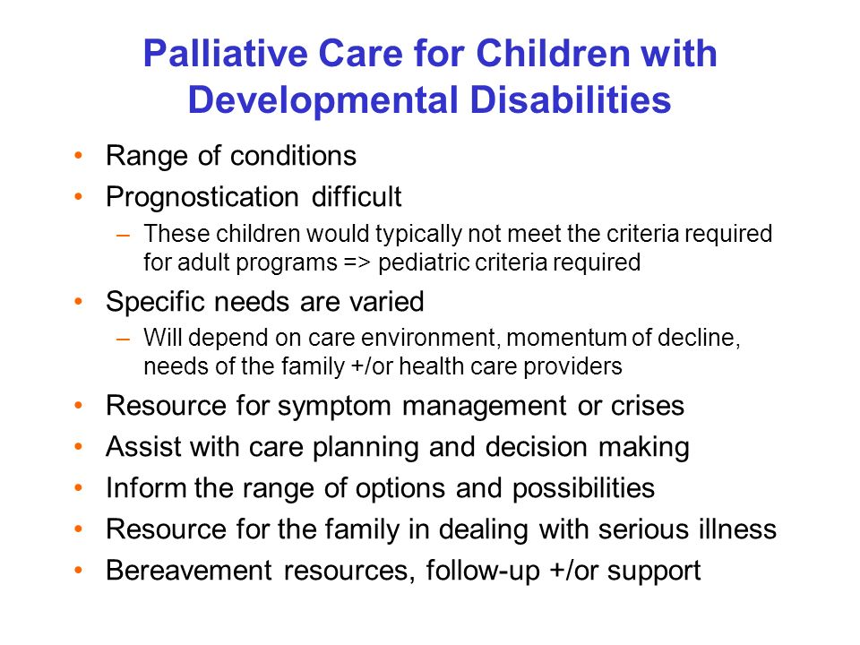 Palliative Care for Children with Developmental Disabilities Range of conditions Prognostication difficult –These children would typically not meet the criteria required for adult programs => pediatric criteria required Specific needs are varied –Will depend on care environment, momentum of decline, needs of the family +/or health care providers Resource for symptom management or crises Assist with care planning and decision making Inform the range of options and possibilities Resource for the family in dealing with serious illness Bereavement resources, follow-up +/or support