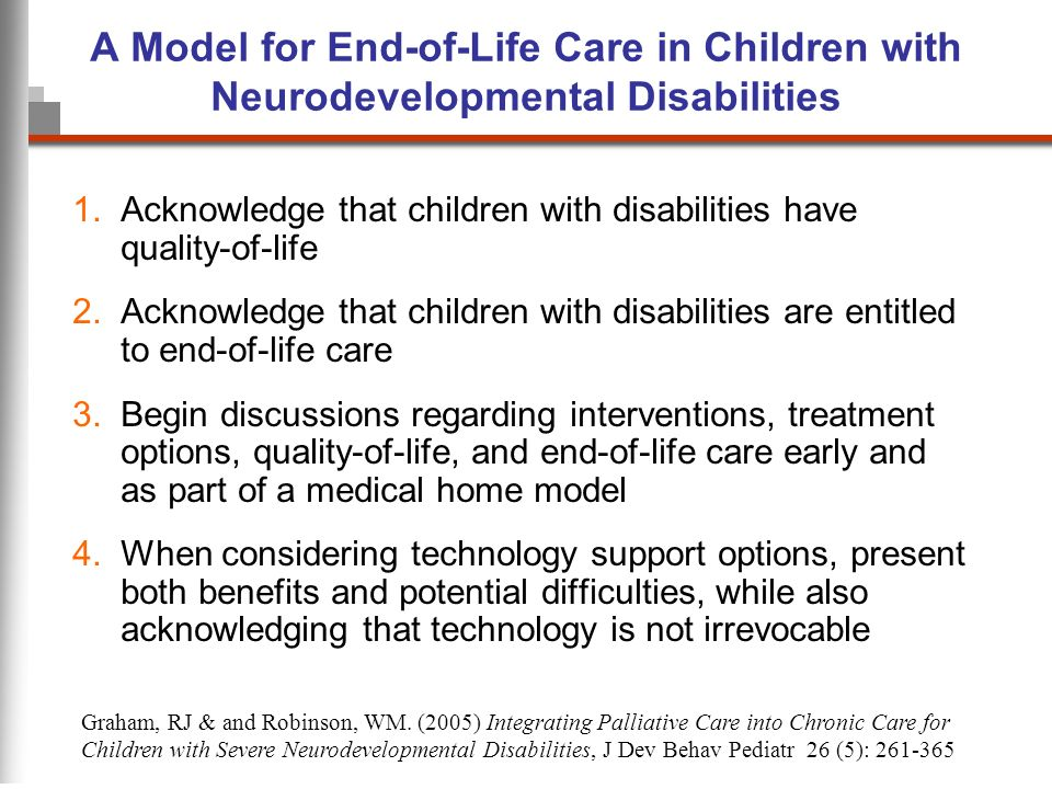 A Model for End-of-Life Care in Children with Neurodevelopmental Disabilities 1.Acknowledge that children with disabilities have quality-of-life 2.Ack